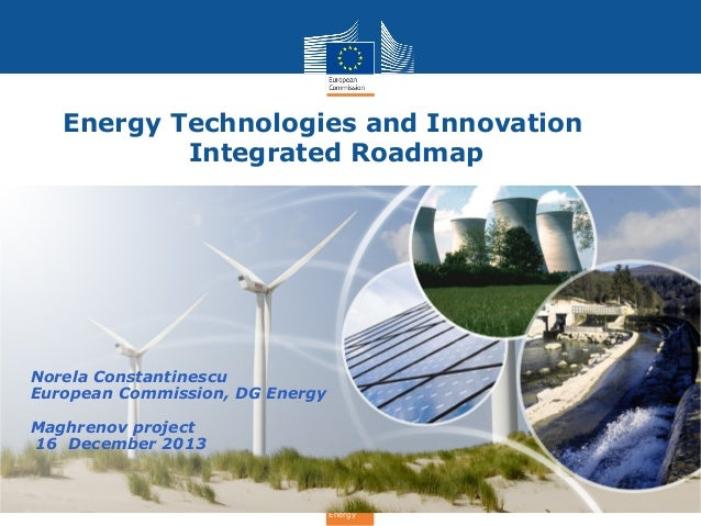Energy Technologies and Innovation Integrated Roadmap  Norela Constantinescu European Commission, DG Energy Maghrenov proj...