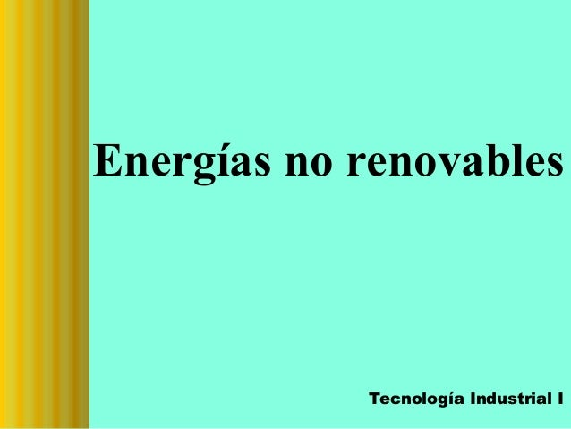 Energías no renovables  Tecnología Industrial I