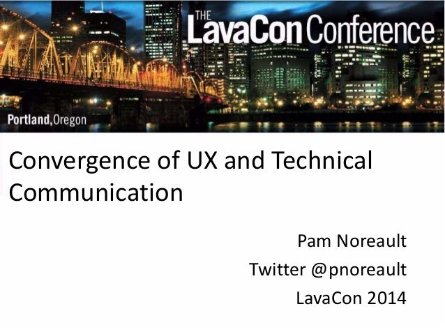 Convergence of UX and Technical  Communication  Pam Noreault  Twitter @pnoreault  LavaCon 2014