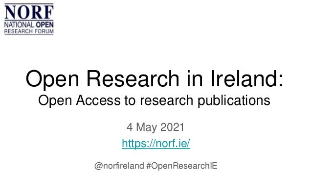 Open Research in Ireland: Open Access to research publications 4 May 2021 https://norf.ie/ @norfireland #OpenResearchIE