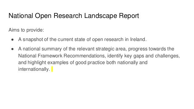 National Open Research Landscape Report Aims to provide: ● A snapshot of the current state of open research in Ireland. ● ...