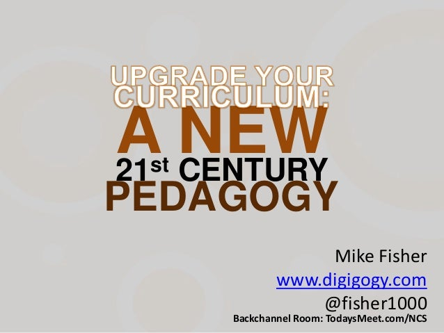 PEDAGOGY Mike Fisher www.digigogy.com @fisher1000 Backchannel Room: TodaysMeet.com/NCS 21st CENTURY A NEW