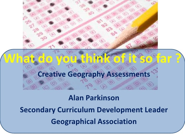 What do you think of it so far ?<br />Creative Geography Assessments<br />Alan Parkinson<br />Secondary Curriculum Develop...