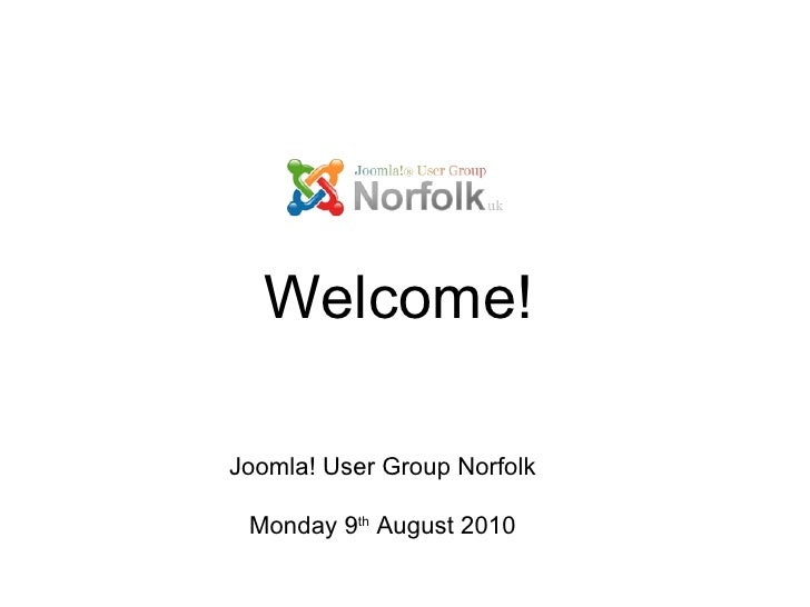 Joomla! User Group Norfolk Monday 9 th  August 2010 Welcome!