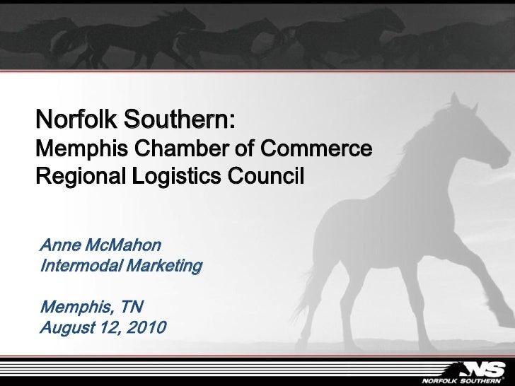 Norfolk Southern: Memphis Chamber of Commerce Regional Logistics Council  Anne McMahon Intermodal Marketing  Memphis, TN A...