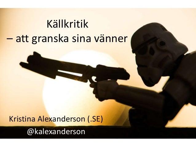 Källkritik  – att granska sina vänner  Kristina Alexanderson (.SE)  @kalexanderson