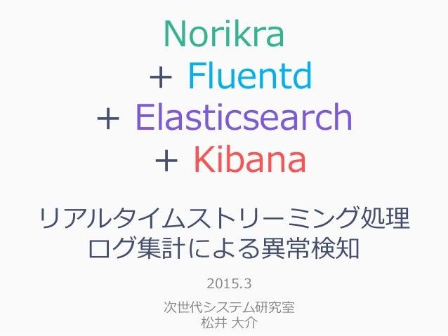 Norikra + Fluentd + Elasticsearch + Kibana リアルタイムストリーミング処理 ログ集計による異常検知 2015.3 次世代システム研究室 松井 大介