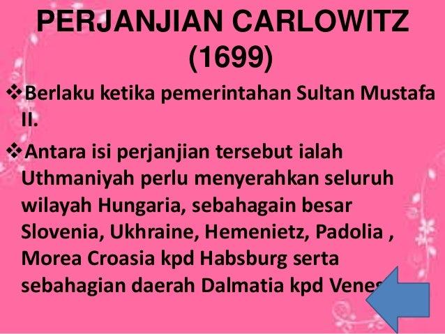 PERJANJIAN CARLOWITZ (1699) Berlaku ketika pemerintahan Sultan Mustafa II. Antara isi perjanjian tersebut ialah Uthmaniy...