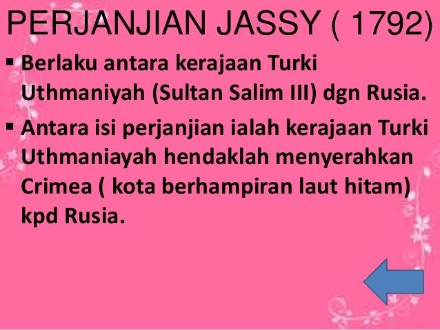 PERJANJIAN JASSY ( 1792)  Berlaku antara kerajaan Turki Uthmaniyah (Sultan Salim III) dgn Rusia.  Antara isi perjanjian ...
