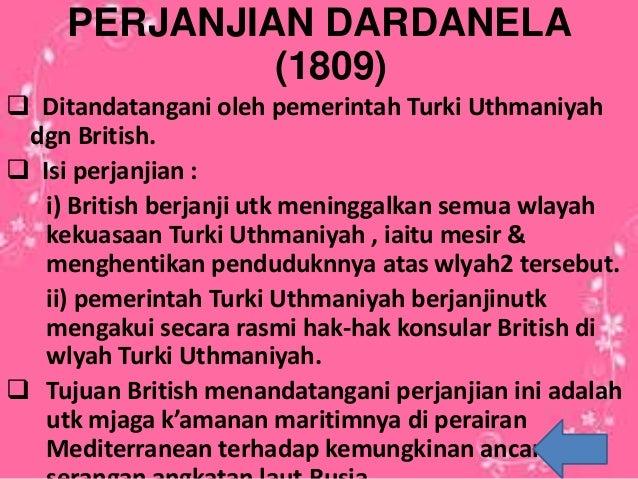 PERJANJIAN DARDANELA (1809)  Ditandatangani oleh pemerintah Turki Uthmaniyah dgn British.  Isi perjanjian : i) British b...
