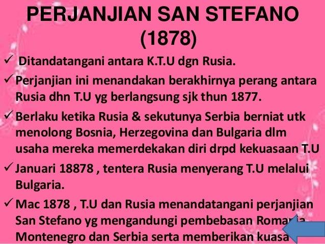 PERJANJIAN SAN STEFANO (1878)  Ditandatangani antara K.T.U dgn Rusia. Perjanjian ini menandakan berakhirnya perang antar...