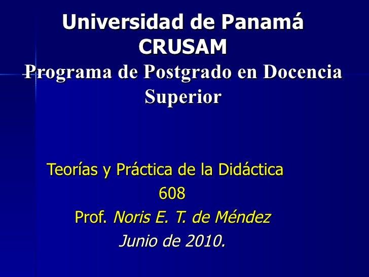 Universidad de Panamá CRUSAM Programa de Postgrado en Docencia Superior Teorías y Práctica de la Didáctica  608 Prof.  Nor...