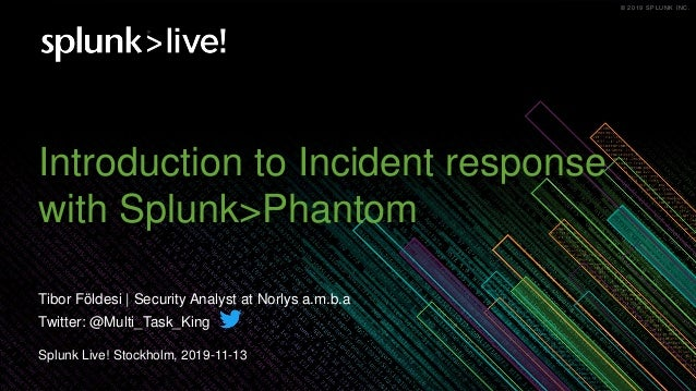 © 2019 SPLUNK INC.© 2019 SPLUNK INC. Introduction to Incident response with Splunk>Phantom Splunk Live! Stockholm, 2019-11...