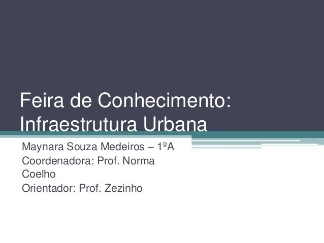 Feira de Conhecimento: Infraestrutura Urbana Maynara Souza Medeiros – 1ºA Coordenadora: Prof. Norma Coelho Orientador: Pro...