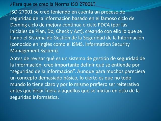 ¿Para que se creo la Norma ISO 27001? ISO-27001 se creó teniendo en cuenta un proceso de seguridad de la información basad...