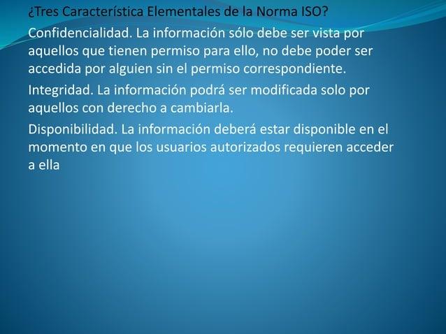 ¿Tres Característica Elementales de la Norma ISO? Confidencialidad. La información sólo debe ser vista por aquellos que ti...