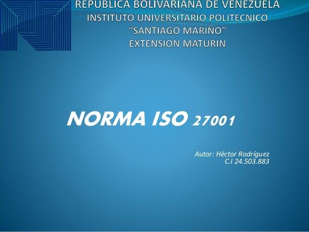 NORMA ISO 27001 Autor: Héctor Rodríguez C.I 24.503.883