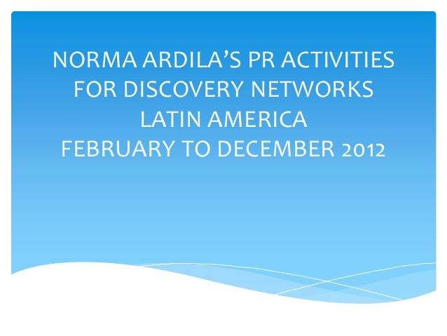 NORMA ARDILA'S PR ACTIVITIES FOR DISCOVERY NETWORKS LATIN AMERICA FEBRUARY TO DECEMBER 2012