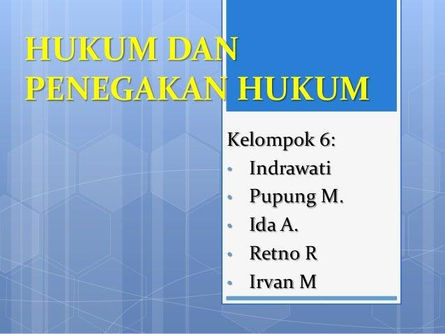 HUKUM DAN PENEGAKAN HUKUM Kelompok 6: • Indrawati • Pupung M. • Ida A. • Retno R • Irvan M