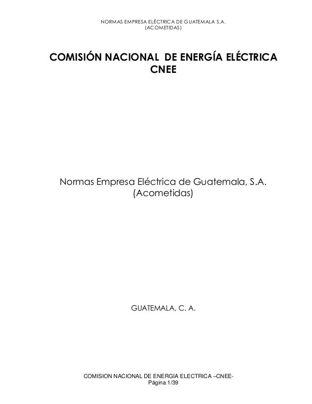 NORMAS EMPRESA ELÉCTRICA DE GUATEMALA S.A. (ACOMETIDAS) COMISION NACIONAL DE ENERGIA ELECTRICA –CNEE- Página 1/39 COMISIÓN...