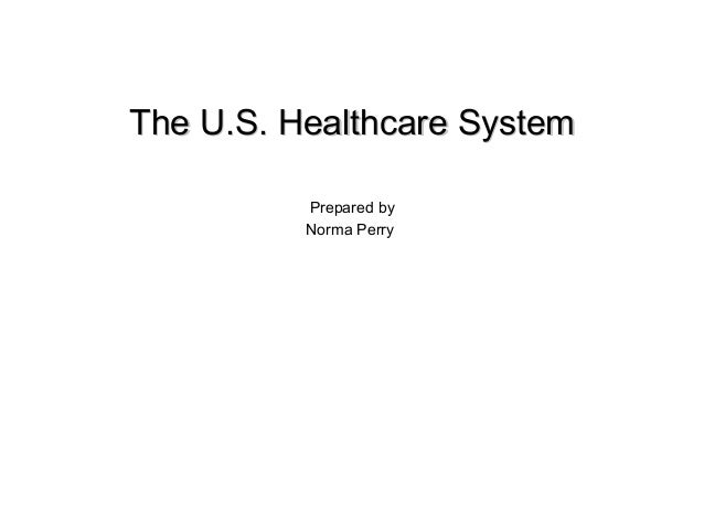 The U.S. Healthcare SystemThe U.S. Healthcare SystemPrepared byNorma Perry