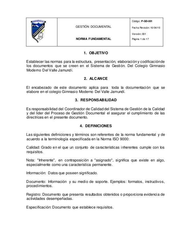 GESTIÓN DOCUMENTAL NORMA FUNDAMENTAL Código: P-GD-001 Fecha Revisión: 10/04/15 Versión: 001 Página 1 de 17 1. OBJETIVO Est...