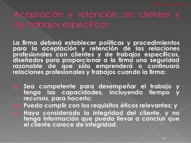 La firma deberá establecer políticas y procedimientos para la aceptación y retención de las relaciones profesionales con c...
