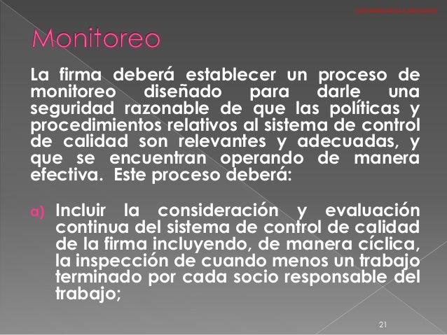 La firma deberá establecer un proceso de monitoreo diseñado para darle una seguridad razonable de que las políticas y proc...