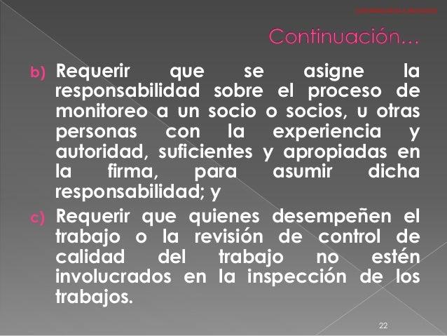 b) Requerir que se asigne la responsabilidad sobre el proceso de monitoreo a un socio o socios, u otras personas con la ex...