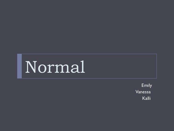 Normal <ul><li>Emily </li></ul><ul><li>Vanessa  </li></ul><ul><li>Kalli  </li></ul>