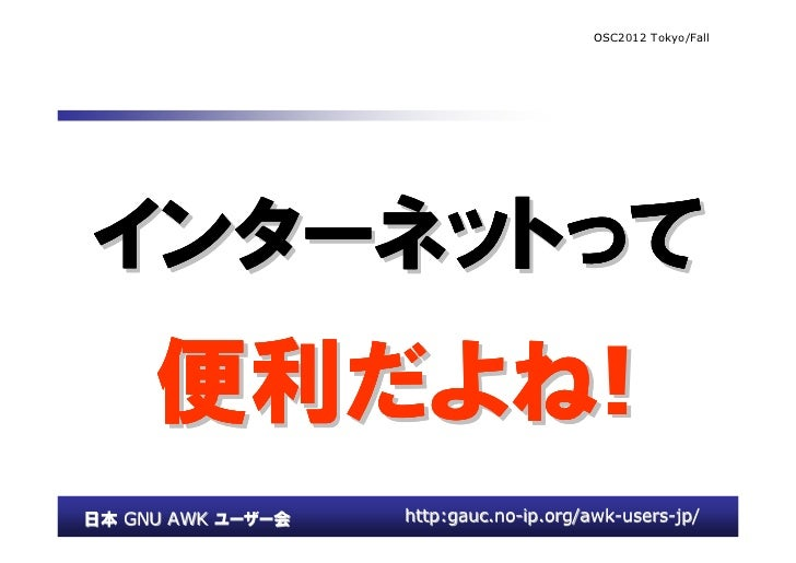 OSC2012 Tokyo/Fallインターネットってインターネットって     便利だよね     便利だよね!日本 GNU AWK ユーザー会   http:gauc.no-ip.org/awk-users-jp/