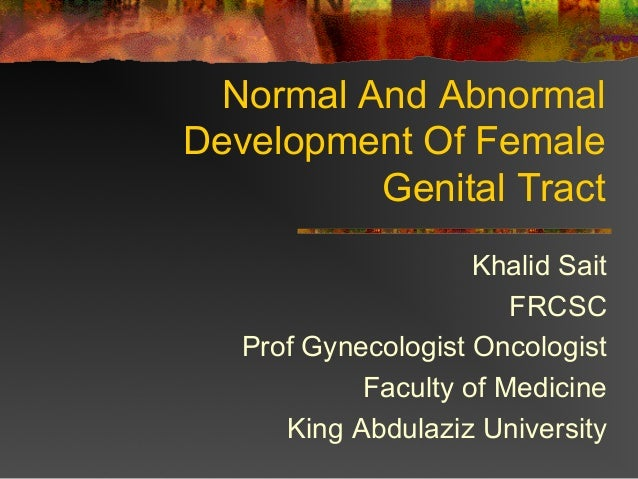 Normal And Abnormal Development Of Female Genital Tract Khalid Sait FRCSC Prof Gynecologist Oncologist Faculty of Medicine...