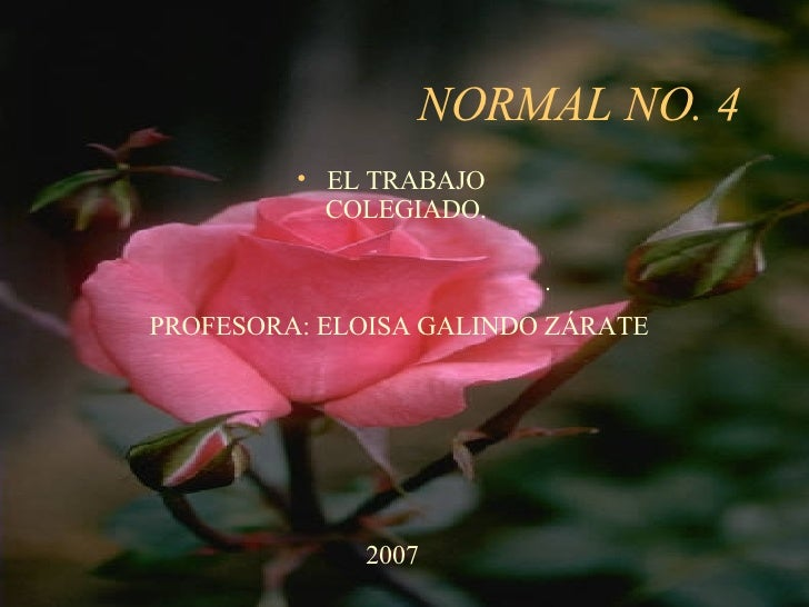 NORMAL NO. 4 <ul><li>EL TRABAJO COLEGIADO. </li></ul><ul><li>. </li></ul>PROFESORA: ELOISA GALINDO ZÁRATE 2007