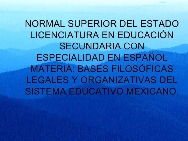 NORMAL SUPERIOR DEL ESTADO LICENCIATURA EN EDUCACIÓN SECUNDARIA CON ESPECIALIDAD EN ESPAÑOL MATERIA: BASES FILOSÓFICAS LEG...
