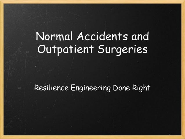 Normal Accidents and Outpatient Surgeries Resilience Engineering Done Right