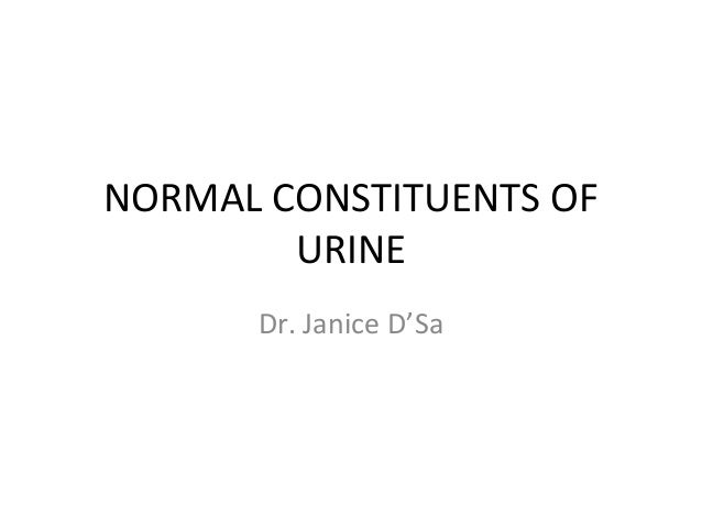 NORMAL CONSTITUENTS OF URINE Dr. Janice D'Sa