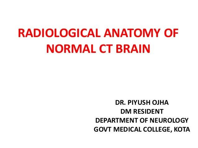 RADIOLOGICAL ANATOMY OF NORMAL CT BRAIN DR. PIYUSH OJHA DM RESIDENT DEPARTMENT OF NEUROLOGY GOVT MEDICAL COLLEGE, KOTA