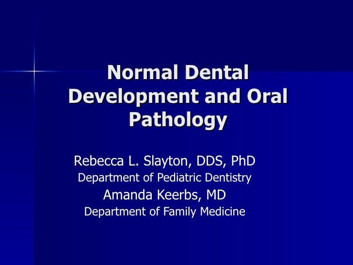 Normal Dental Development and Oral Pathology Rebecca L. Slayton, DDS, PhD Department of Pediatric Dentistry Amanda Keerbs,...