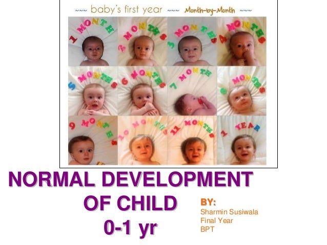NORMAL DEVELOPMENT  OF CHILD  0-1 yr  BY:  Sharmin Susiwala  Final Year  BPT