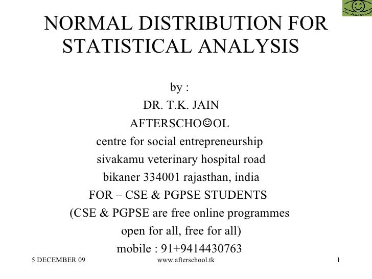 NORMAL DISTRIBUTION FOR STATISTICAL ANALYSIS  by :  DR. T.K. JAIN AFTERSCHO ☺ OL  centre for social entrepreneurship  siva...