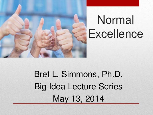 Bret L. Simmons, Ph.D. Big Idea Lecture Series May 13, 2014 Normal Excellence