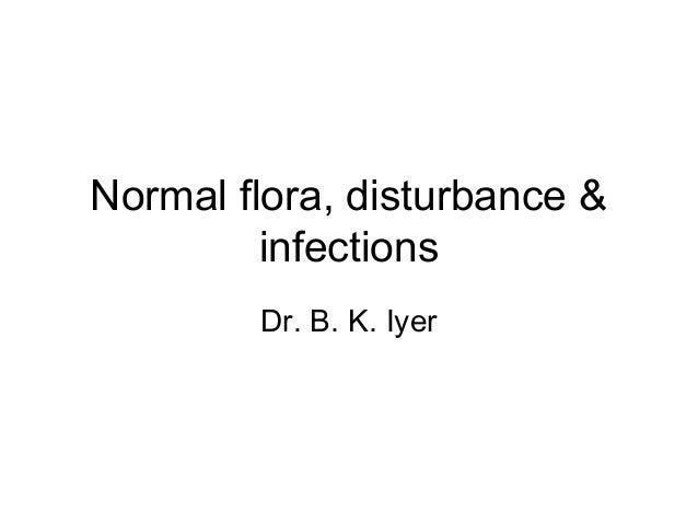 Normal flora, disturbance &         infections        Dr. B. K. Iyer