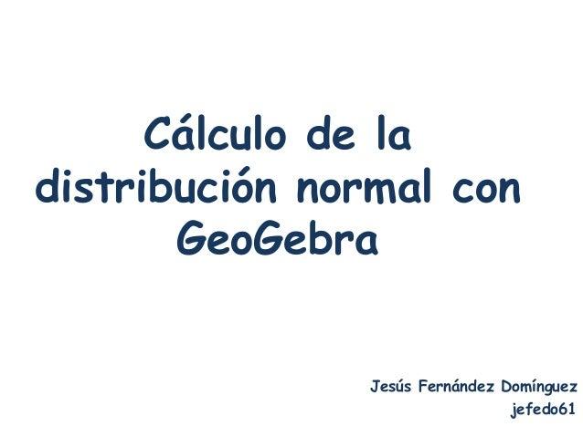 Cálculo de ladistribución normal con       GeoGebra               Jesús Fernández Domínguez                               ...