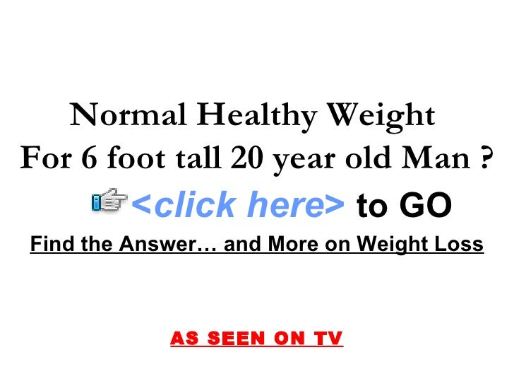 Find the Answer… and More on Weight Loss AS SEEN ON TV Normal Healthy Weight  For 6 foot tall 20 year old Man ? < click he...