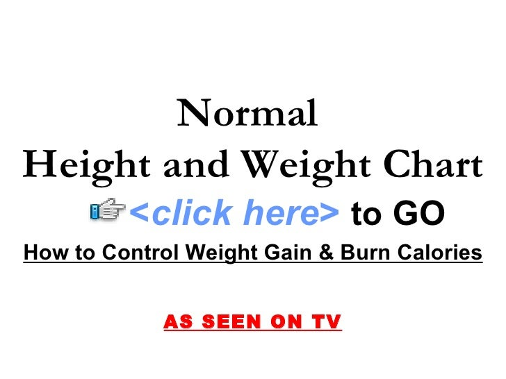 Normal Height and Weight Chart          <click here> to GO How to Control Weight Gain & Burn Calories               AS SEE...
