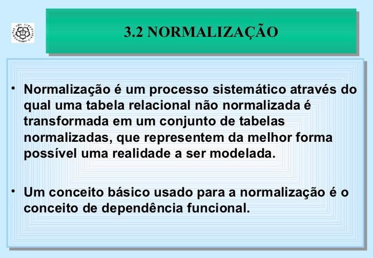 3.2 NORMALIZAÇÃO <ul><li>Normalização é um processo sistemático através do qual uma tabela relacional não normalizada é tr...