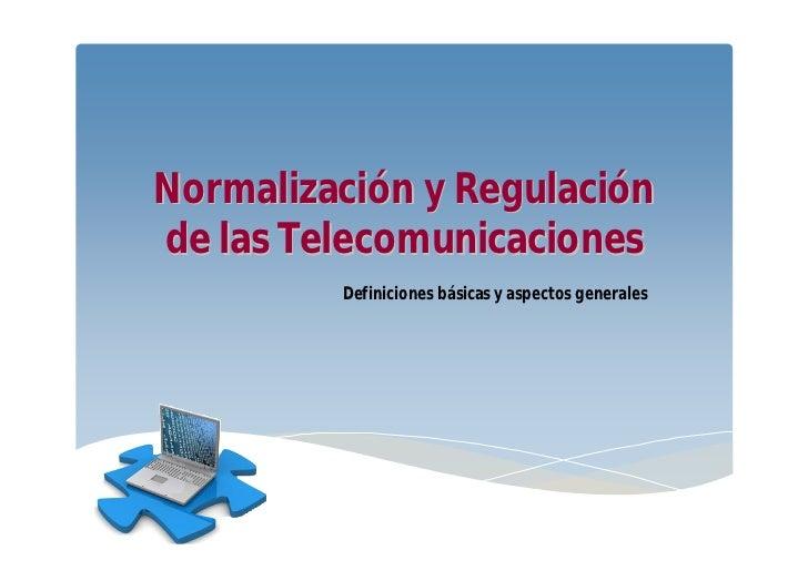 Normalización y Regulaciónde las Telecomunicaciones         Definiciones básicas y aspectos generales