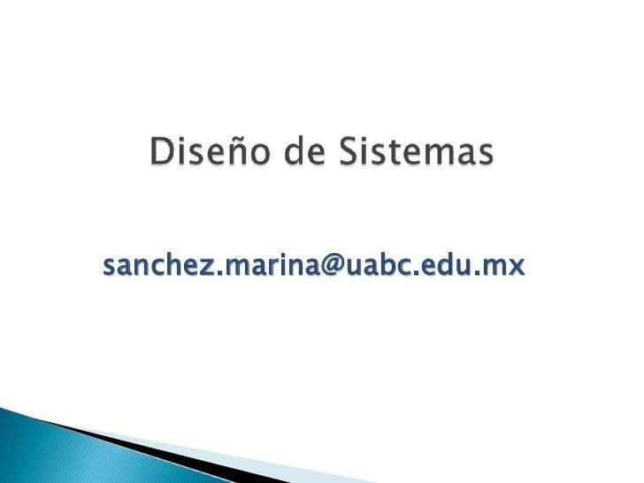 Diseño de Sistemas<br />sanchez.marina@uabc.edu.mx<br />