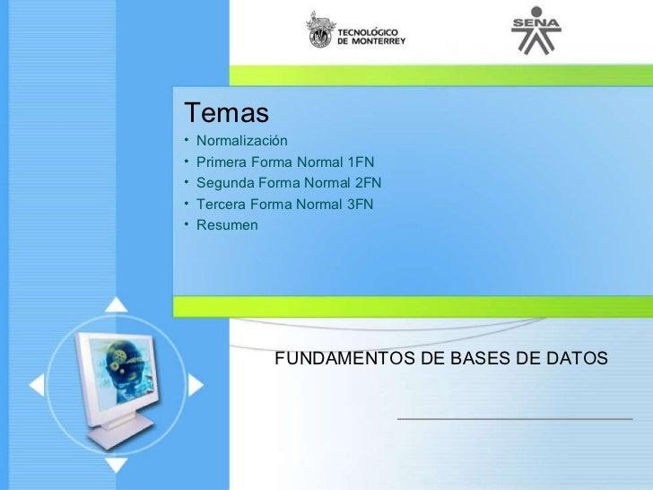 <ul><li>Temas </li></ul><ul><li>Normalización </li></ul><ul><li>Primera Forma Normal 1FN </li></ul><ul><li>Segunda Forma N...