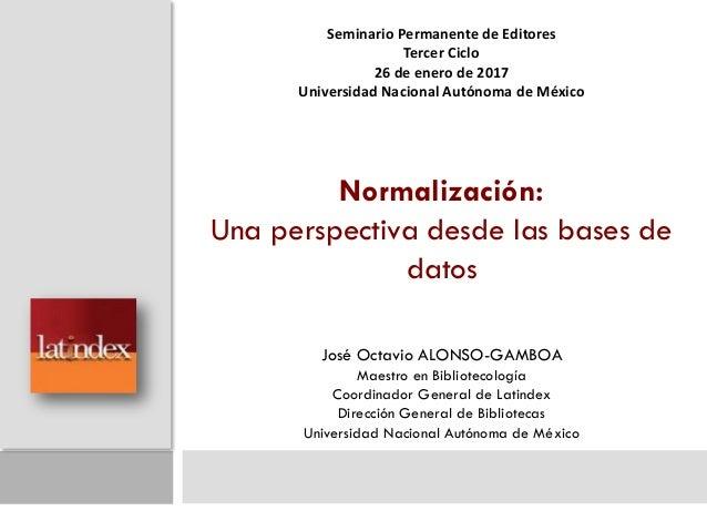 Normalización: Una perspectiva desde las bases de datos José Octavio ALONSO-GAMBOA Maestro en Bibliotecología Coordinador ...